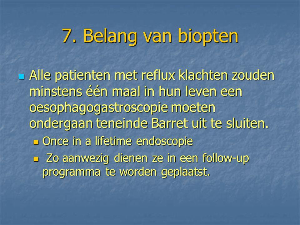 7. Belang van biopten Alle patienten met reflux klachten zouden minstens één maal in hun leven een oesophagogastroscopie moeten ondergaan teneinde Bar