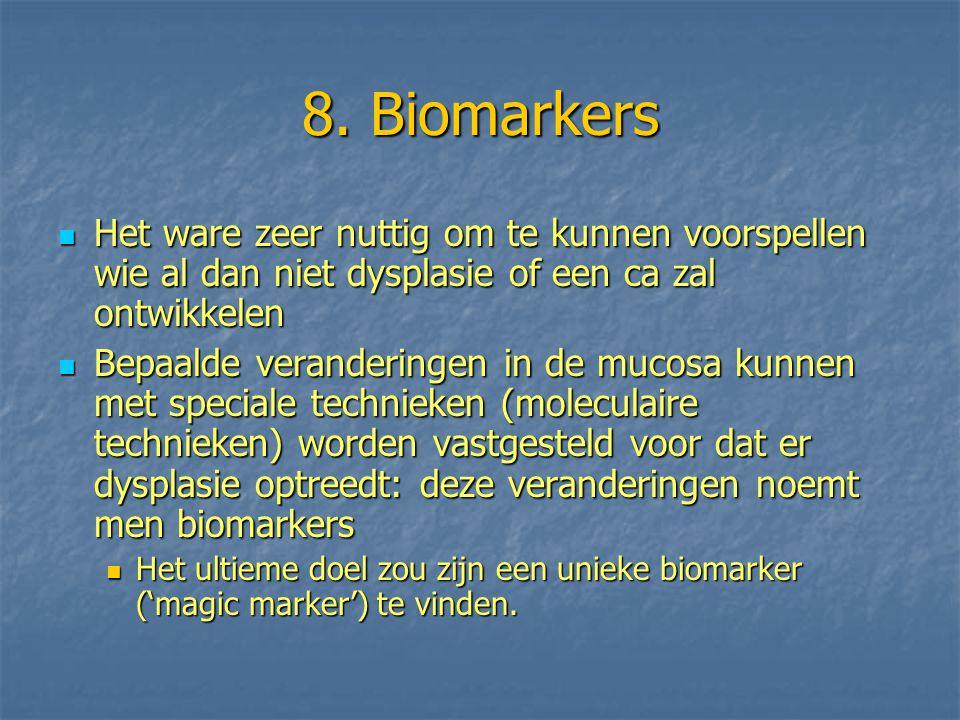 8. Biomarkers Het ware zeer nuttig om te kunnen voorspellen wie al dan niet dysplasie of een ca zal ontwikkelen Het ware zeer nuttig om te kunnen voor