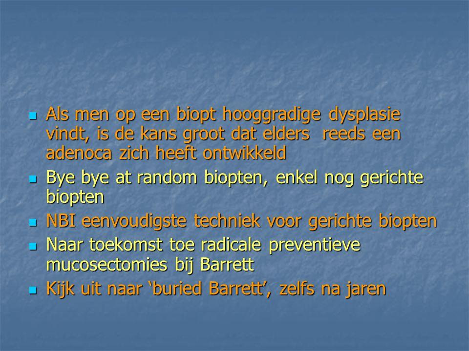 Als men op een biopt hooggradige dysplasie vindt, is de kans groot dat elders reeds een adenoca zich heeft ontwikkeld Als men op een biopt hooggradige