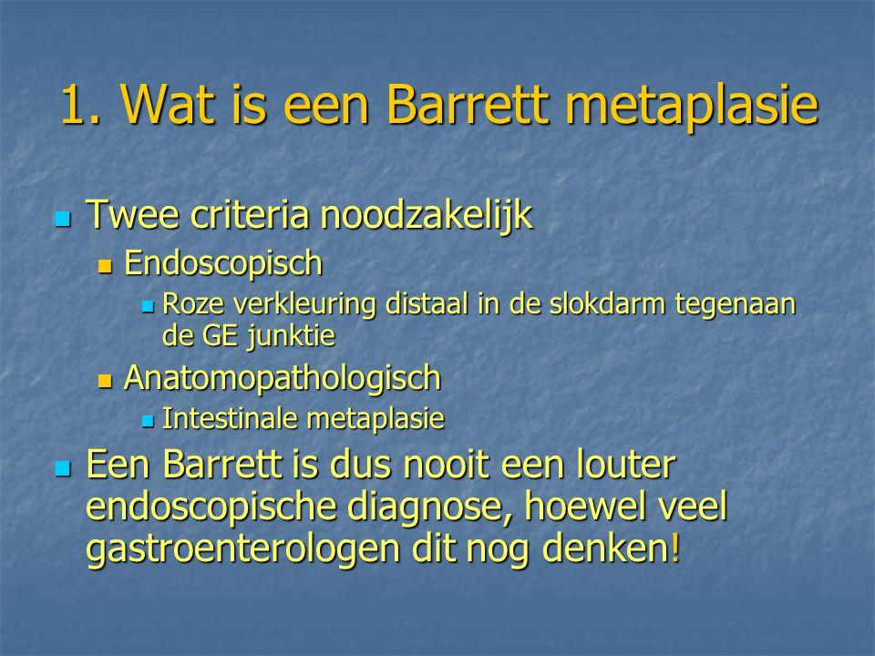 1. Wat is een Barrett metaplasie Twee criteria noodzakelijk Twee criteria noodzakelijk Endoscopisch Endoscopisch Roze verkleuring distaal in de slokda