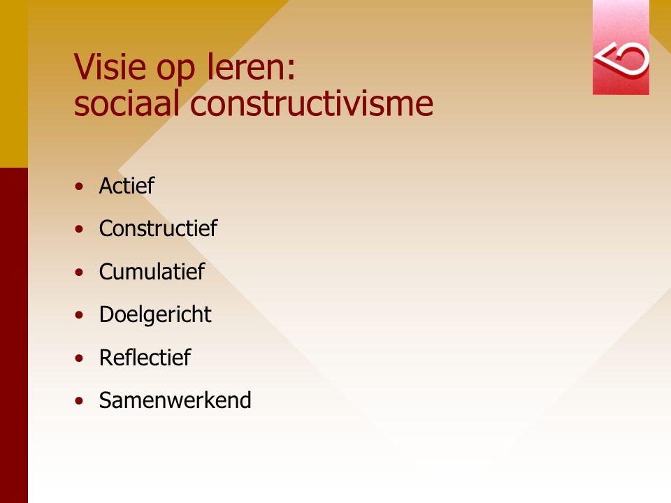 Visie op leren: sociaal constructivisme Actief Constructief Cumulatief Doelgericht Reflectief Samenwerkend