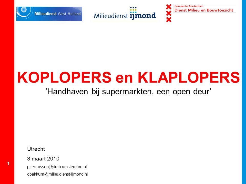1 KOPLOPERS en KLAPLOPERS 'Handhaven bij supermarkten, een open deur' Utrecht 3 maart 2010 p.teunissen@dmb.amsterdam.nl gbakkum@milieudienst-ijmond.nl