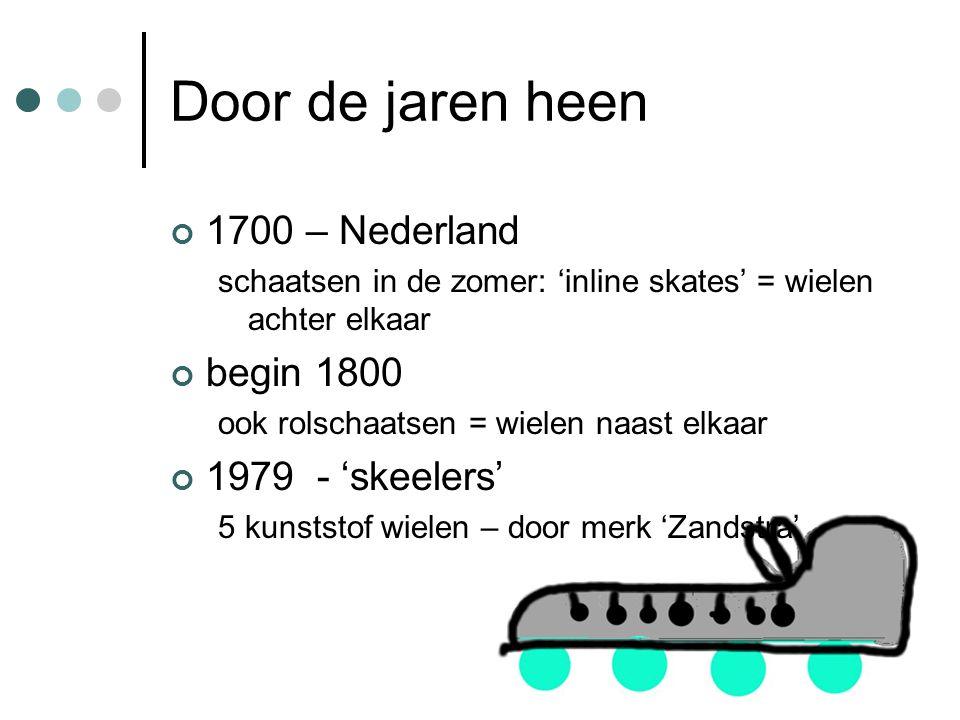 Door de jaren heen 1700 – Nederland schaatsen in de zomer: 'inline skates' = wielen achter elkaar begin 1800 ook rolschaatsen = wielen naast elkaar 1979 - 'skeelers' 5 kunststof wielen – door merk 'Zandstra'