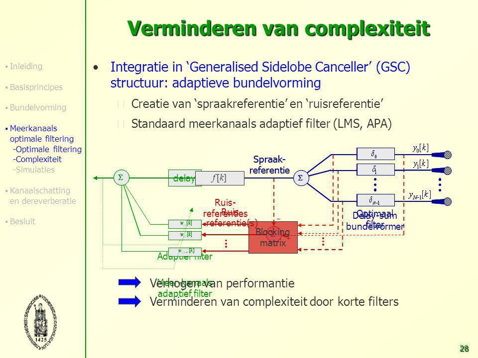 27 Verminderen van complexiteit Recursieve versie: elke tijdsstap berekening GSVD + filter Complexiteitsreductie door:  Recursieve technieken voor herberekening GSVD [Moonen 90]  Sub-bemonstering (stationaire akoestische omgevingen) Hoge berekeningscomplexiteit 'Batch'RecursiefQRD [Rombouts] sub = 17504 Gflops2.1 Gflops358 Mflops sub = 20375 Gflops105 Mflops18 Mflops (N = 4, L = 20, M=80, f s = 16 kHz, P = 4000, Q = 20000) Real-time implementatie mogelijk  Inleiding  Basisprincipes  Bundelvorming  Meerkanaals optimale filtering -Optimale filtering -Complexiteit -Simulaties  Kanaalschatting en dereverberatie  Besluit