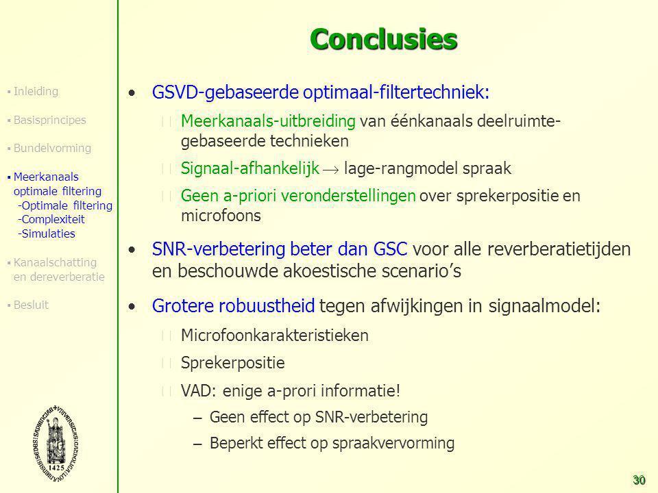 29 Simulaties N=4, SNR=0 dB, 3 ruisbronnen (wit, spraak, muziek), f s =16 kHz Performantie: verbetering van signaal-ruisverhouding (SNR) 050010001500 0 5 10 15 Reverberatietijd (msec) Unbiased SNR (dB) Delay-and-sum bundelvormerr GSC (L ANC =400, ruisref=Griffiths-Jim) Recursieve GSVD (L=20, L ANC =400, alle nref) Recursieve GSVD (L=20, geen ANC)  Inleiding  Basisprincipes  Bundelvorming  Meerkanaals optimale filtering -Optimale filtering -Complexiteit -Simulaties  Kanaalschatting en dereverberatie  Besluit