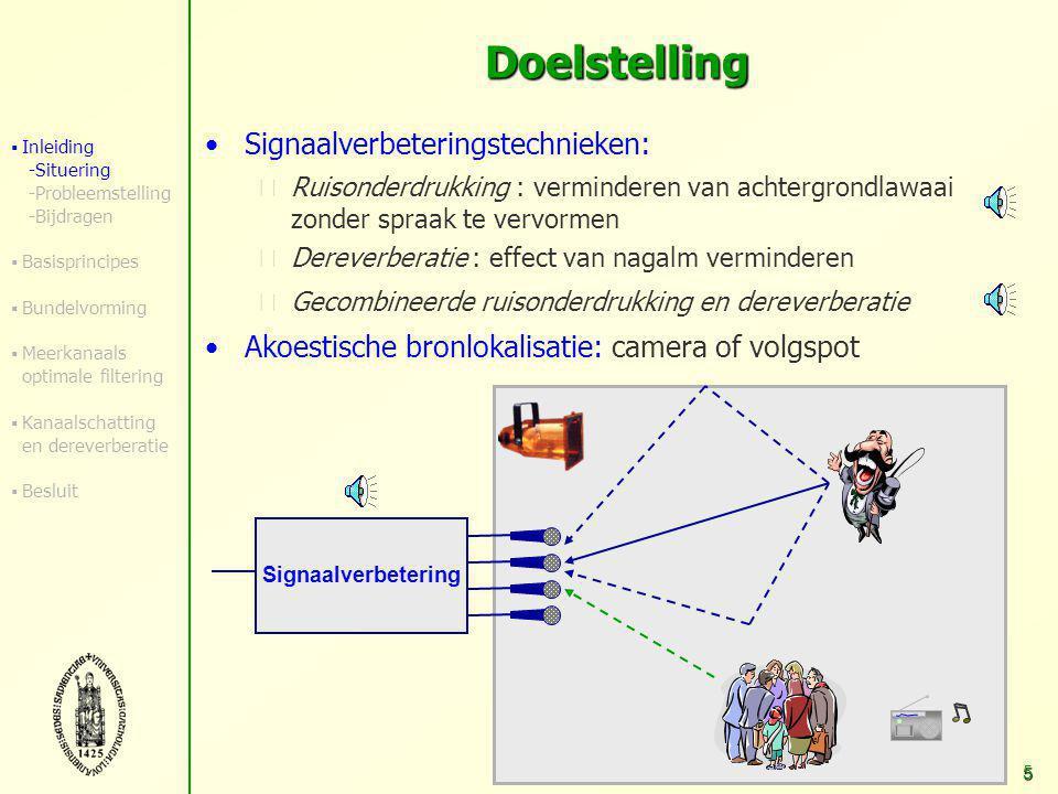 4 Opname van spraak in ongunstige akoestische omgeving Situering Spraakcommunicatietoepassingen: handenvrije mobiele telefonie, spraakgestuurde systemen, hoorapparaten Achtergrondlawaai: - ventilator, radio - andere personen - meestal ongekend Reverberatie (nagalm) - reflecties van signaal tegen muur, objecten Lage signaalkwaliteit Spraakverstaanbaarheid en spraakherkenning  Inleiding -Situering -Probleemstelling -Bijdragen  Basisprincipes  Bundelvorming  Meerkanaals optimale filtering  Kanaalschatting en dereverberatie  Besluit