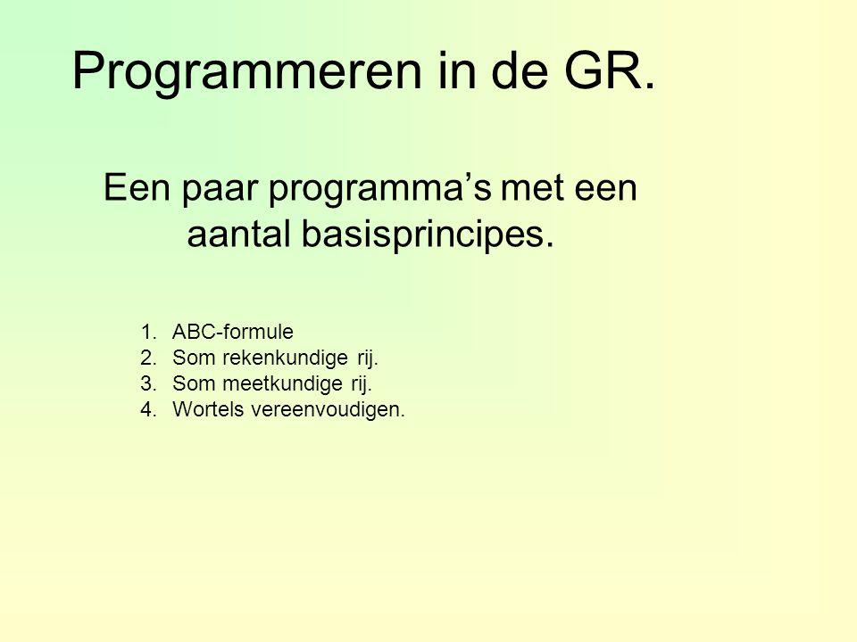Programmeren in de GR. Een paar programma's met een aantal basisprincipes. 1.ABC-formule 2.Som rekenkundige rij. 3.Som meetkundige rij. 4.Wortels vere