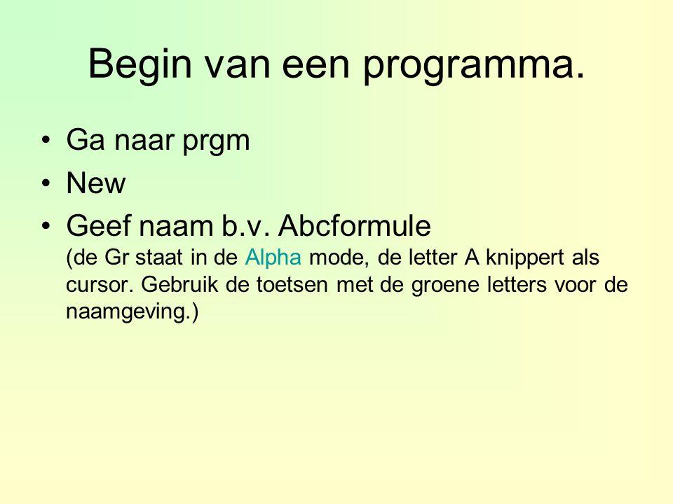 Begin van een programma. Ga naar prgm New Geef naam b.v. Abcformule (de Gr staat in de Alpha mode, de letter A knippert als cursor. Gebruik de toetsen