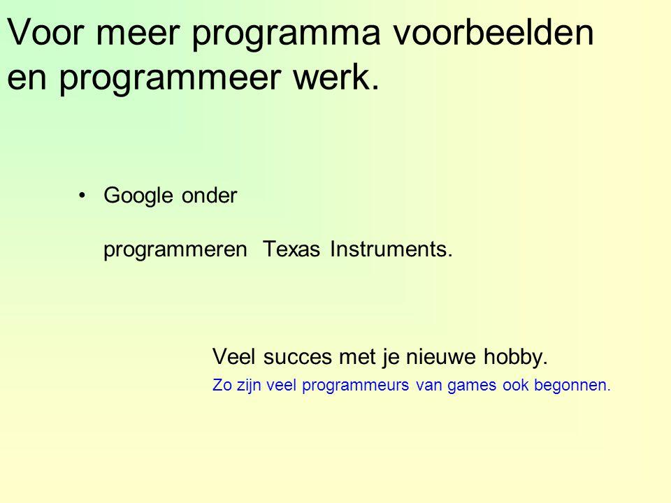 Voor meer programma voorbeelden en programmeer werk. Google onder programmeren Texas Instruments. Veel succes met je nieuwe hobby. Zo zijn veel progra