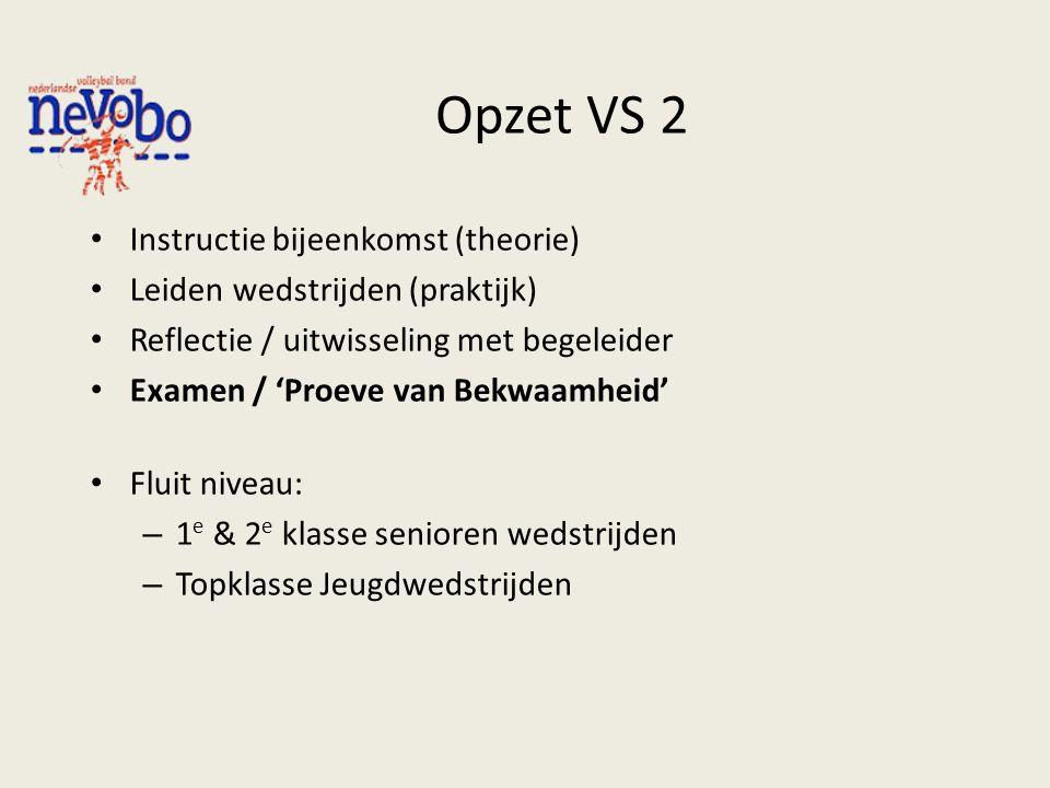 Opzet VS 2 Instructie bijeenkomst (theorie) Leiden wedstrijden (praktijk) Reflectie / uitwisseling met begeleider Examen / 'Proeve van Bekwaamheid' Fl