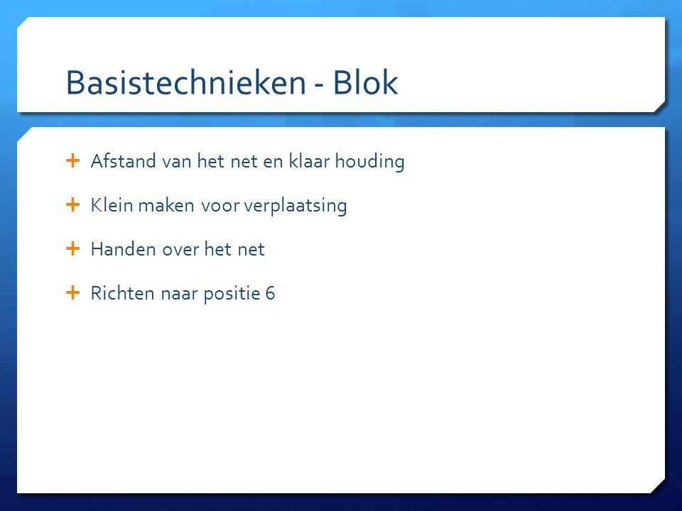 Basistechnieken - Blok  Afstand van het net en klaar houding  Klein maken voor verplaatsing  Handen over het net  Richten naar positie 6