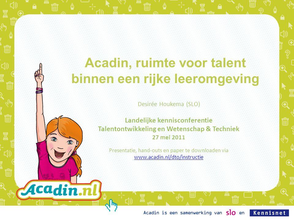 Acadin, ruimte voor talent binnen een rijke leeromgeving Desirée Houkema (SLO) Landelijke kennisconferentie Talentontwikkeling en Wetenschap & Technie