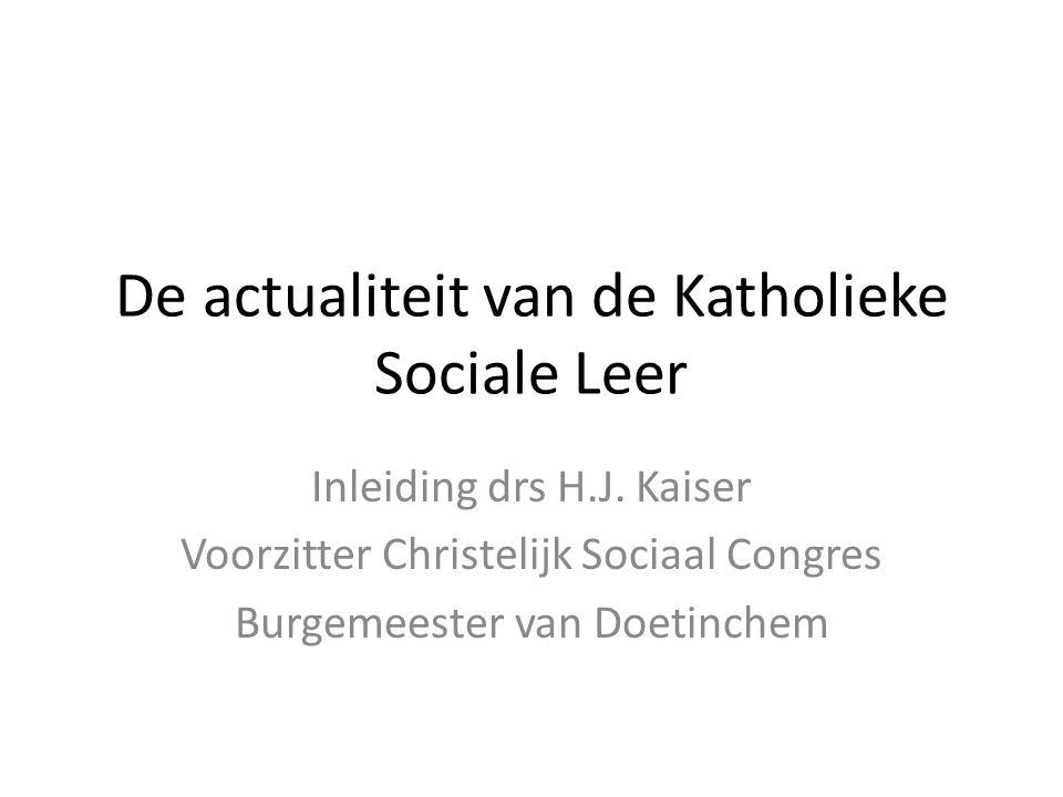 De actualiteit van de Katholieke Sociale Leer Inleiding drs H.J. Kaiser Voorzitter Christelijk Sociaal Congres Burgemeester van Doetinchem