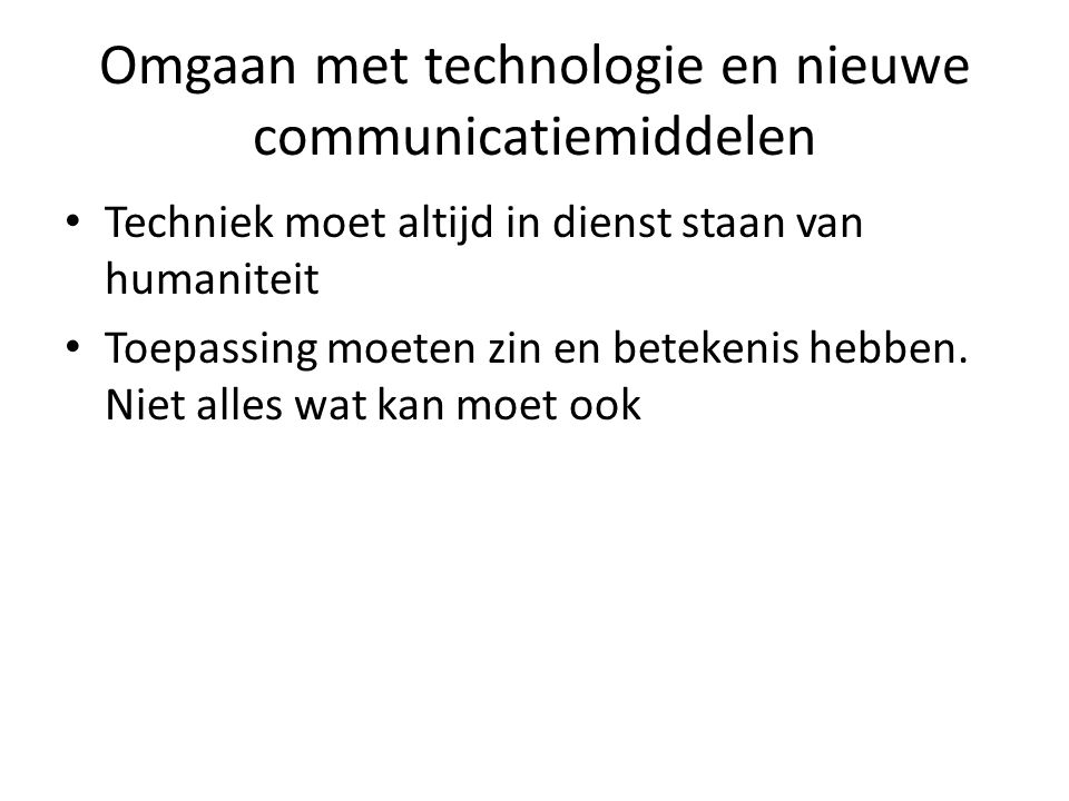 Omgaan met technologie en nieuwe communicatiemiddelen Techniek moet altijd in dienst staan van humaniteit Toepassing moeten zin en betekenis hebben.