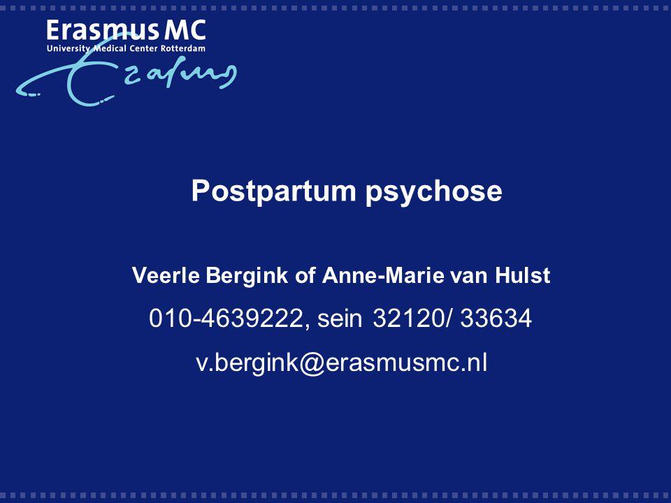 Postpartum psychose Veerle Bergink of Anne-Marie van Hulst 010-4639222, sein 32120/ 33634 v.bergink@erasmusmc.nl