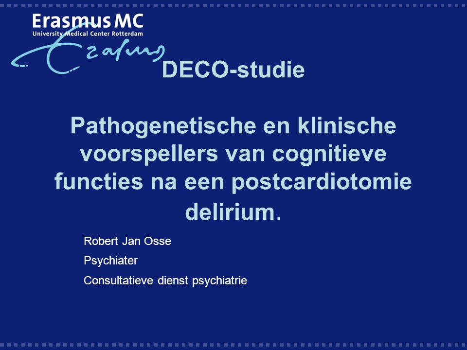 DECO-studie Pathogenetische en klinische voorspellers van cognitieve functies na een postcardiotomie delirium. Robert Jan Osse Psychiater Consultatiev