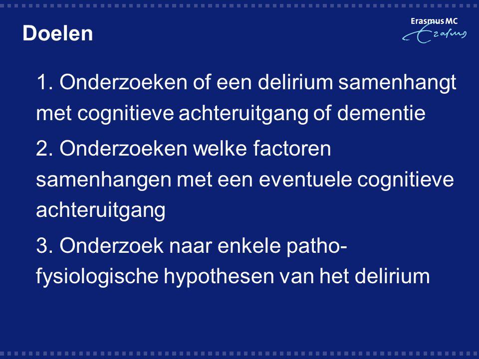 Doelen  1. Onderzoeken of een delirium samenhangt met cognitieve achteruitgang of dementie  2. Onderzoeken welke factoren samenhangen met een eventu