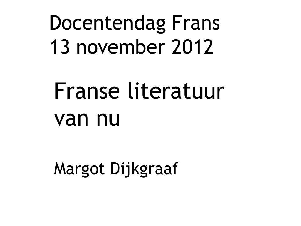 Docentendag Frans 13 november 2012 Franse literatuur van nu Margot Dijkgraaf