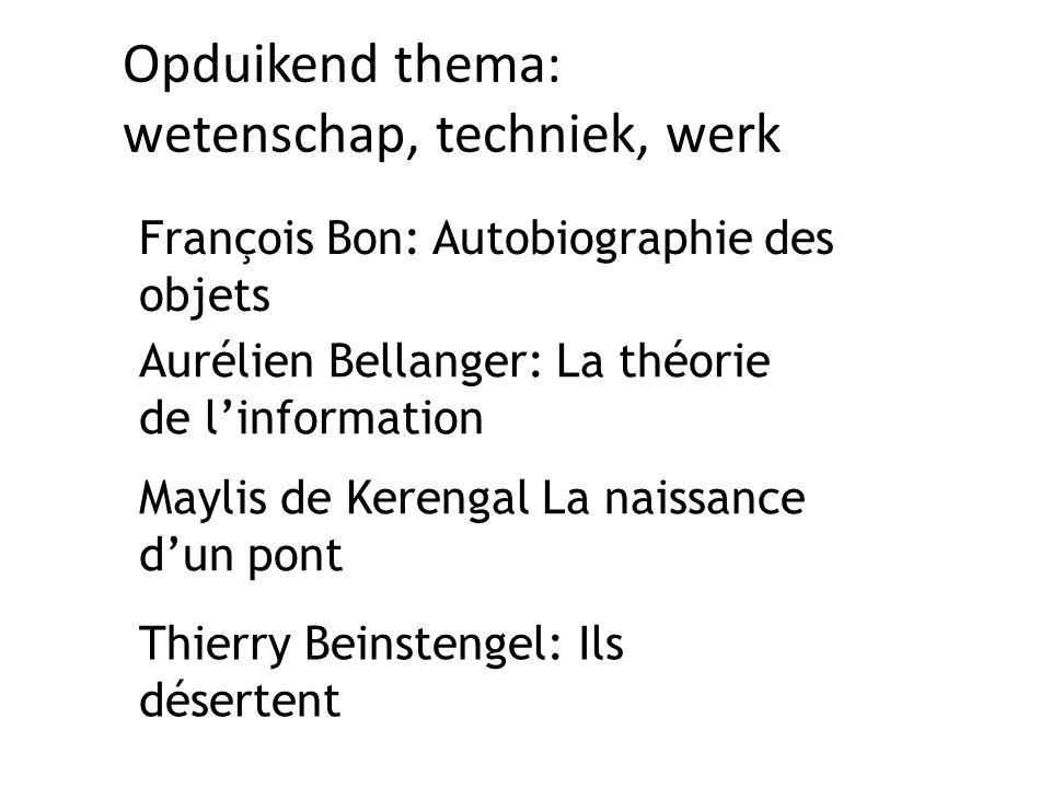 Opduikend thema: wetenschap, techniek, werk François Bon: Autobiographie des objets Maylis de Kerengal La naissance d'un pont Aurélien Bellanger: La théorie de l'information Thierry Beinstengel: Ils désertent