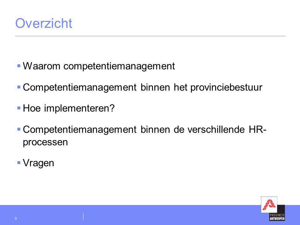 3 Overzicht  Waarom competentiemanagement  Competentiemanagement binnen het provinciebestuur  Hoe implementeren?  Competentiemanagement binnen de