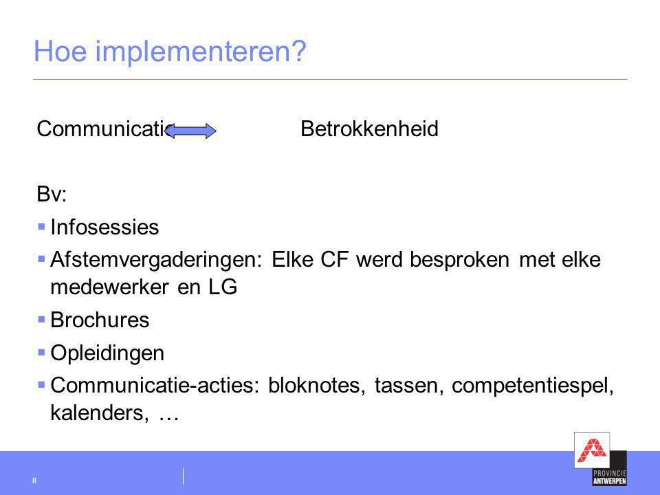 8 Hoe implementeren? Communicatie Betrokkenheid Bv:  Infosessies  Afstemvergaderingen: Elke CF werd besproken met elke medewerker en LG  Brochures