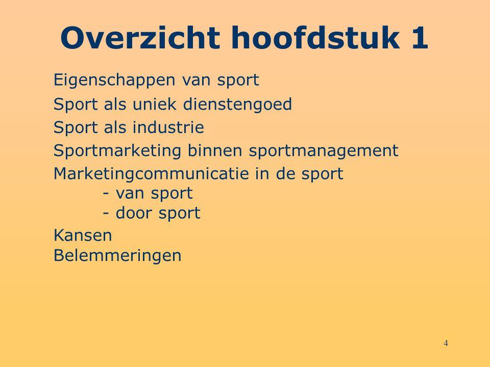 4 Eigenschappen van sport Sport als uniek dienstengoed Sport als industrie Sportmarketing binnen sportmanagement Marketingcommunicatie in de sport - v