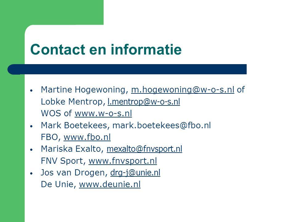 Contact en informatie Martine Hogewoning, m.hogewoning@w-o-s.nl ofm.hogewoning@w-o-s.nl Lobke Mentrop, l.mentrop@w-o-s.nl l.mentrop@w-o-s.nl WOS of www.w-o-s.nlwww.w-o-s.nl Mark Boetekees, mark.boetekees@fbo.nl FBO, www.fbo.nlwww.fbo.nl Mariska Exalto, mexalto@fnvsport.nl mexalto@fnvsport.nl FNV Sport, www.fnvsport.nlwww.fnvsport.nl Jos van Drogen, drg-j@unie.nl drg-j@unie.nl De Unie, www.deunie.nlwww.deunie.nl