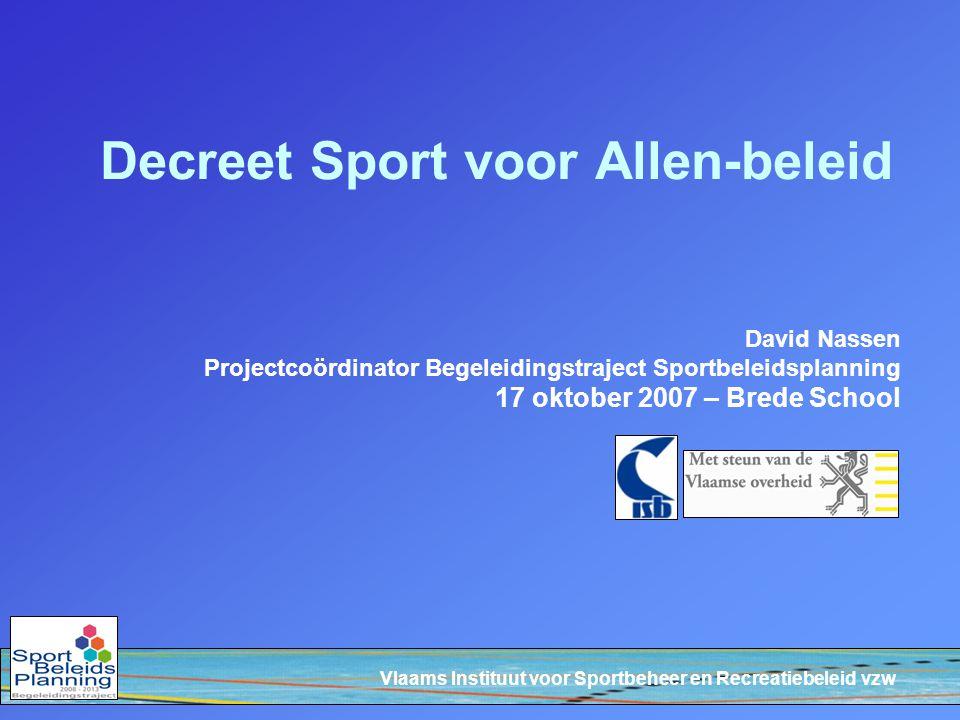 Vlaams Instituut voor Sportbeheer en Recreatiebeleid vzw Decreet Sport voor Allen-beleid David Nassen Projectcoördinator Begeleidingstraject Sportbeleidsplanning 17 oktober 2007 – Brede School
