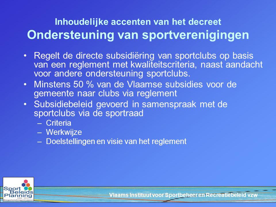 Vlaams Instituut voor Sportbeheer en Recreatiebeleid vzw Inhoudelijke accenten van het decreet Ondersteuning van sportverenigingen Regelt de directe subsidiëring van sportclubs op basis van een reglement met kwaliteitscriteria, naast aandacht voor andere ondersteuning sportclubs.
