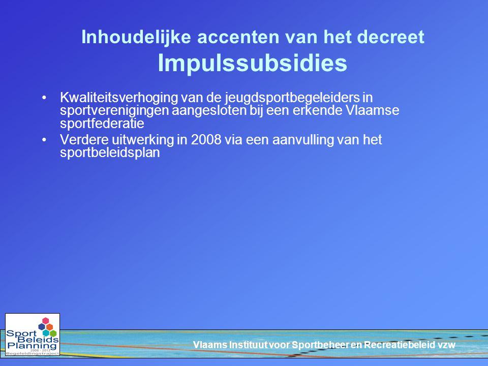 Vlaams Instituut voor Sportbeheer en Recreatiebeleid vzw Inhoudelijke accenten van het decreet Impulssubsidies Kwaliteitsverhoging van de jeugdsportbegeleiders in sportverenigingen aangesloten bij een erkende Vlaamse sportfederatie Verdere uitwerking in 2008 via een aanvulling van het sportbeleidsplan