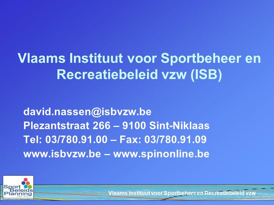 Vlaams Instituut voor Sportbeheer en Recreatiebeleid vzw Vlaams Instituut voor Sportbeheer en Recreatiebeleid vzw (ISB) david.nassen@isbvzw.be Plezantstraat 266 – 9100 Sint-Niklaas Tel: 03/780.91.00 – Fax: 03/780.91.09 www.isbvzw.be – www.spinonline.be