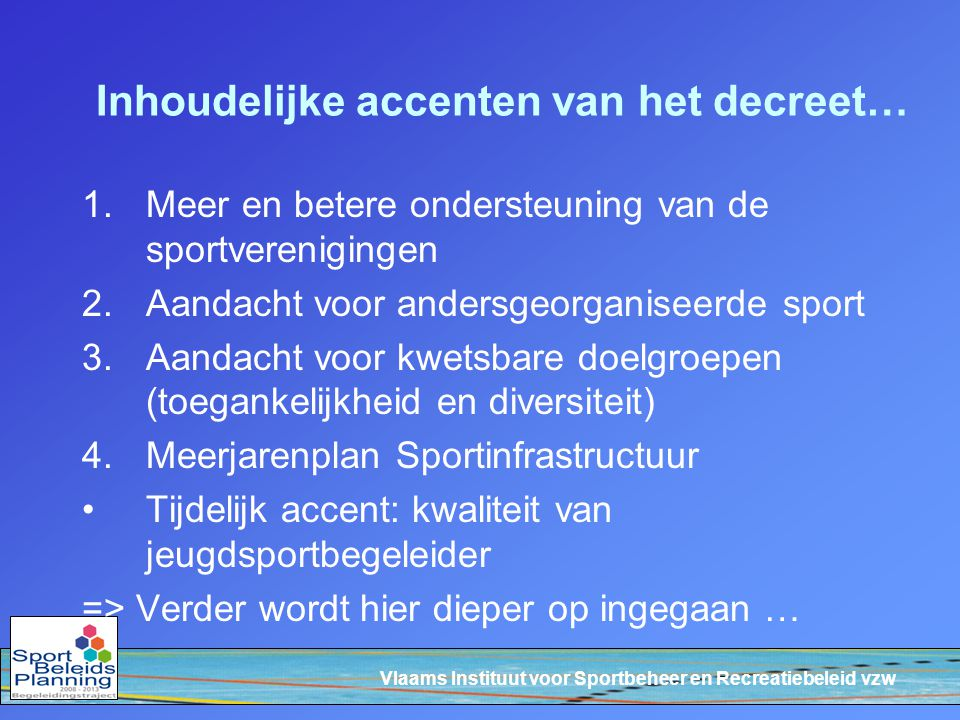 Vlaams Instituut voor Sportbeheer en Recreatiebeleid vzw Inhoudelijke accenten van het decreet… 1.Meer en betere ondersteuning van de sportverenigingen 2.Aandacht voor andersgeorganiseerde sport 3.Aandacht voor kwetsbare doelgroepen (toegankelijkheid en diversiteit) 4.Meerjarenplan Sportinfrastructuur Tijdelijk accent: kwaliteit van jeugdsportbegeleider => Verder wordt hier dieper op ingegaan …
