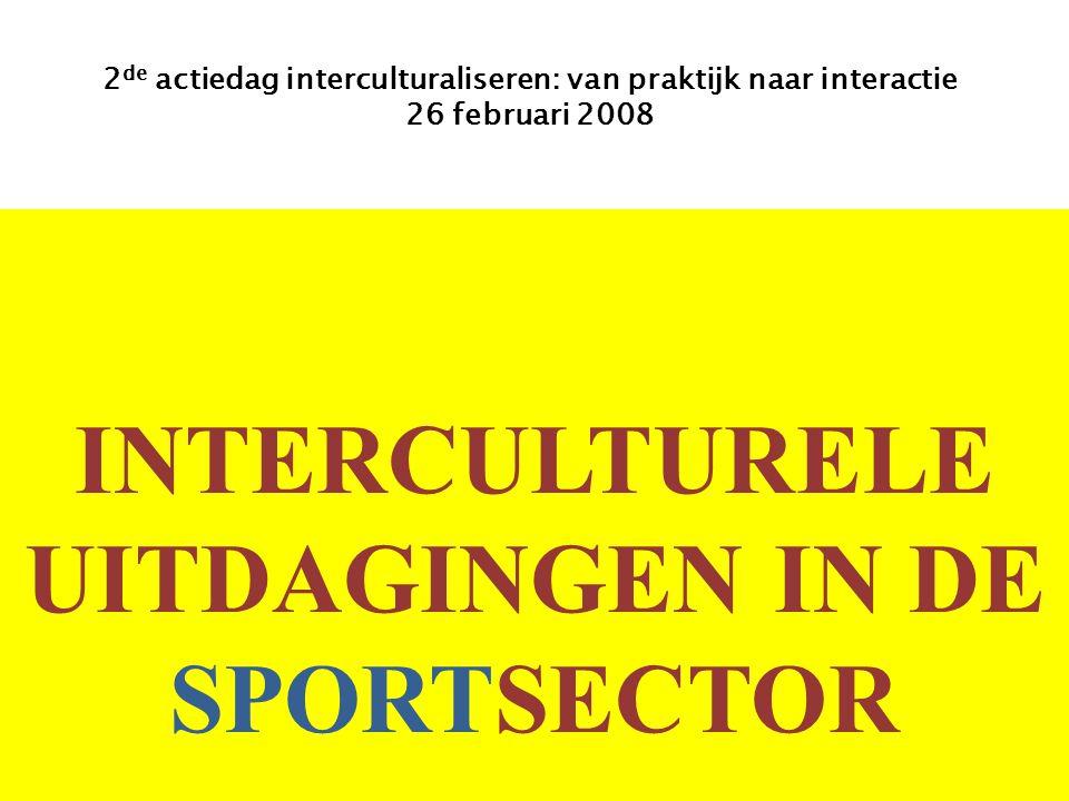 INTERCULTURELE UITDAGINGEN IN DE SPORTSECTOR 2 de actiedag interculturaliseren: van praktijk naar interactie 26 februari 2008
