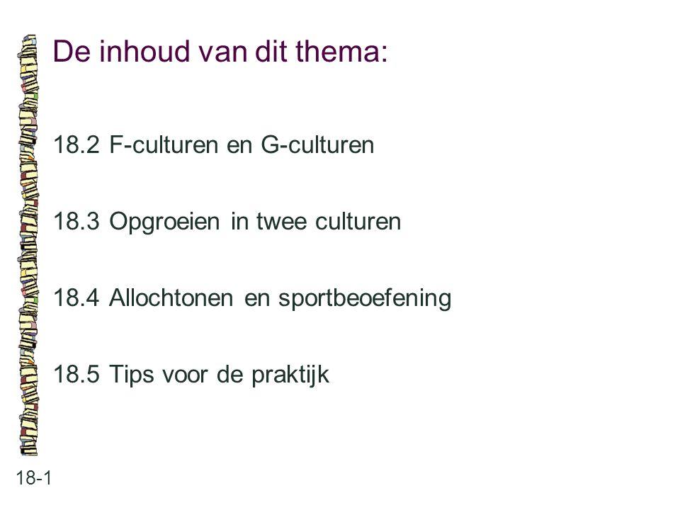 De inhoud van dit thema: 18-1 18.2 F-culturen en G-culturen 18.3 Opgroeien in twee culturen 18.4 Allochtonen en sportbeoefening 18.5 Tips voor de prak