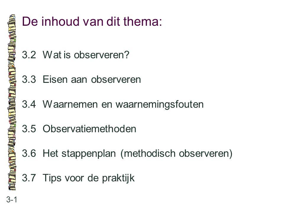 De inhoud van dit thema: 3-1 3.2Wat is observeren? 3.3 Eisen aan observeren 3.4 Waarnemen en waarnemingsfouten 3.5 Observatiemethoden 3.6 Het stappenp