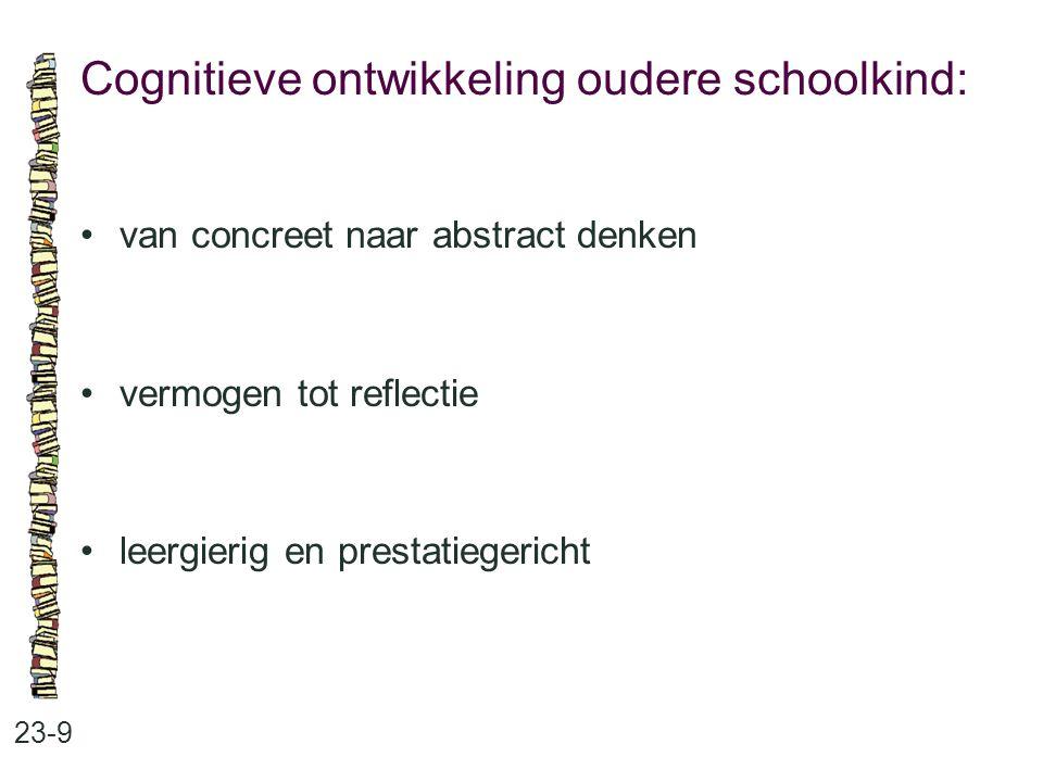 Cognitieve ontwikkeling oudere schoolkind: 23-9 van concreet naar abstract denken vermogen tot reflectie leergierig en prestatiegericht