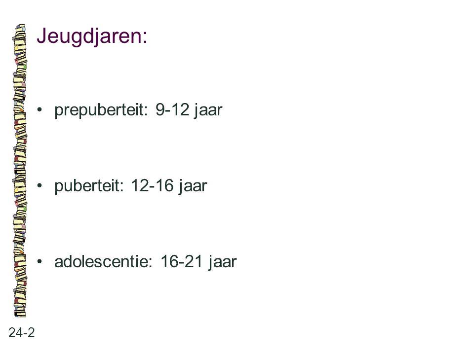 Jeugdjaren: 24-2 prepuberteit: 9-12 jaar puberteit: 12-16 jaar adolescentie: 16-21 jaar