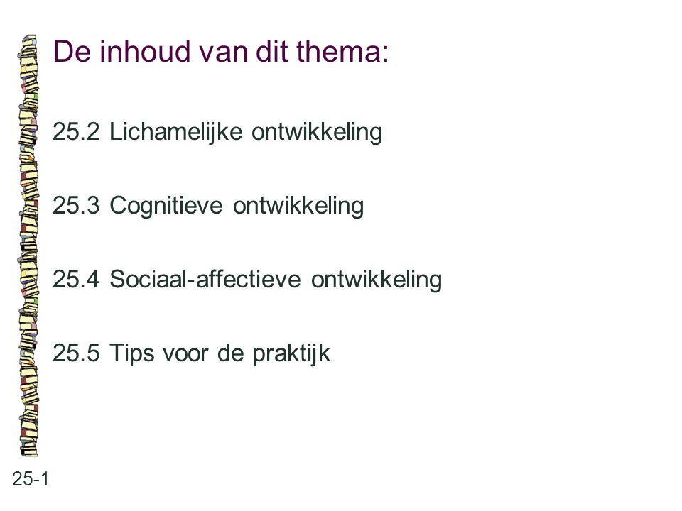 De inhoud van dit thema: 25-1 25.2 Lichamelijke ontwikkeling 25.3 Cognitieve ontwikkeling 25.4 Sociaal-affectieve ontwikkeling 25.5 Tips voor de prakt