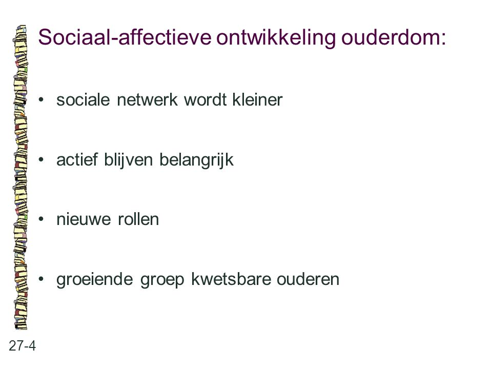 Sociaal-affectieve ontwikkeling ouderdom: 27-4 sociale netwerk wordt kleiner actief blijven belangrijk nieuwe rollen groeiende groep kwetsbare ouderen