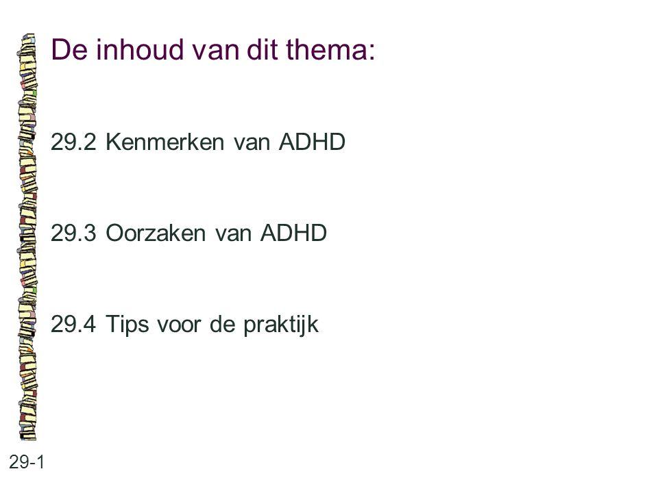 De inhoud van dit thema: 29-1 29.2 Kenmerken van ADHD 29.3 Oorzaken van ADHD 29.4 Tips voor de praktijk