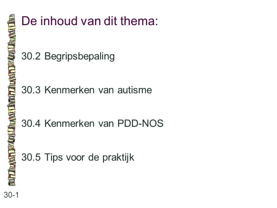 De inhoud van dit thema: 30-1 30.2 Begripsbepaling 30.3 Kenmerken van autisme 30.4 Kenmerken van PDD-NOS 30.5 Tips voor de praktijk