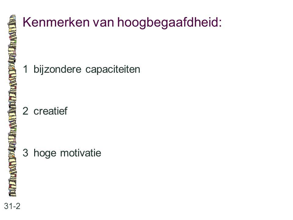Kenmerken van hoogbegaafdheid: 31-2 1bijzondere capaciteiten 2creatief 3hoge motivatie