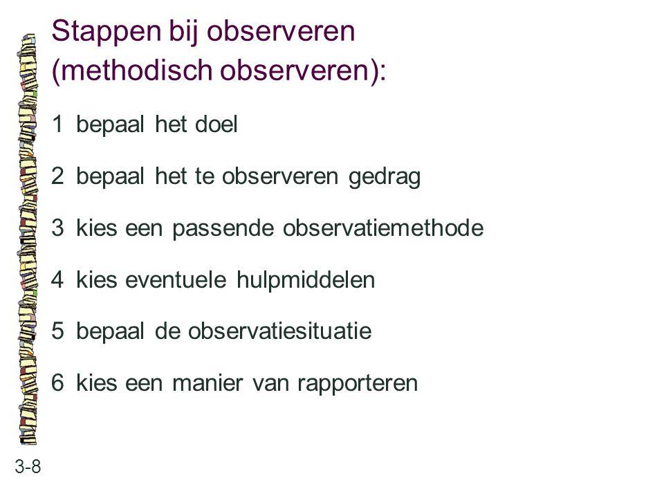Stappen bij observeren (methodisch observeren): 3-8 1bepaal het doel 2bepaal het te observeren gedrag 3kies een passende observatiemethode 4kies event