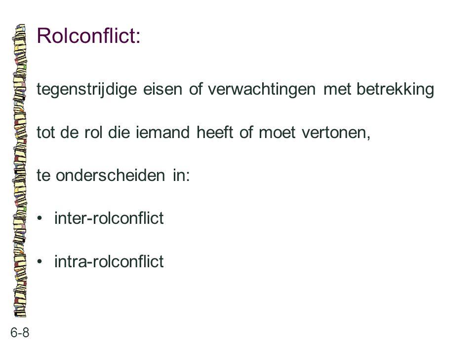 Rolconflict: 6-8 tegenstrijdige eisen of verwachtingen met betrekking tot de rol die iemand heeft of moet vertonen, te onderscheiden in: inter-rolconf