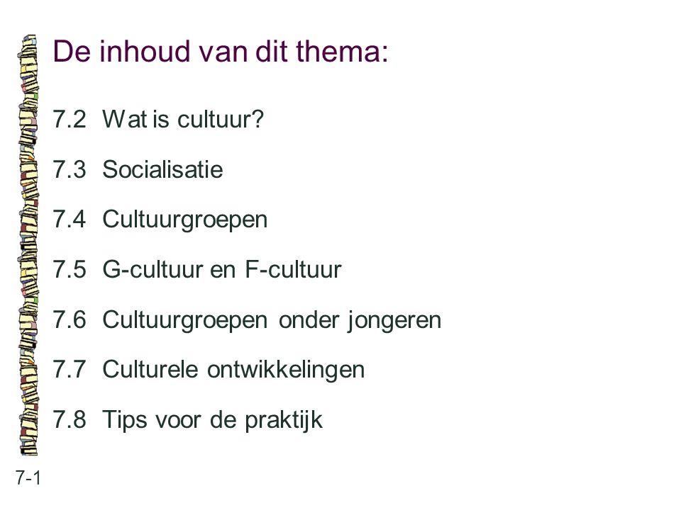 De inhoud van dit thema: 7-1 7.2Wat is cultuur? 7.3 Socialisatie 7.4 Cultuurgroepen 7.5 G-cultuur en F-cultuur 7.6 Cultuurgroepen onder jongeren 7.7 C