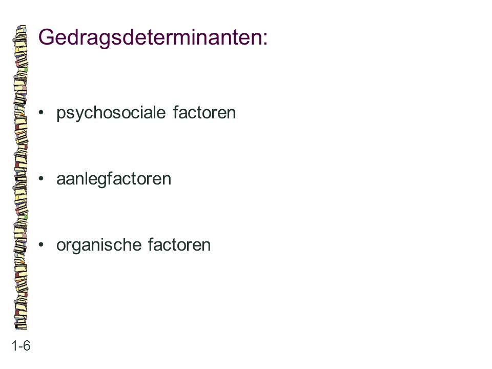 Gedragsdeterminanten: 1-6 psychosociale factoren aanlegfactoren organische factoren