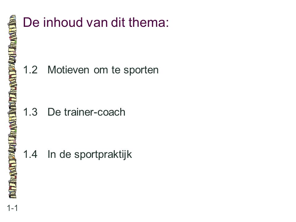 De inhoud van dit thema: 1-1 1.2Motieven om te sporten 1.3 De trainer-coach 1.4 In de sportpraktijk