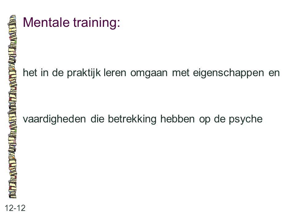 Mentale training: 12-12 het in de praktijk leren omgaan met eigenschappen en vaardigheden die betrekking hebben op de psyche