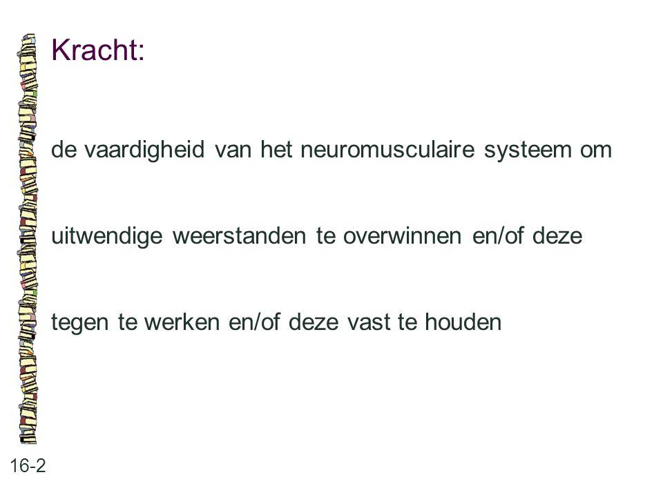 Kracht: 16-2 de vaardigheid van het neuromusculaire systeem om uitwendige weerstanden te overwinnen en/of deze tegen te werken en/of deze vast te houd