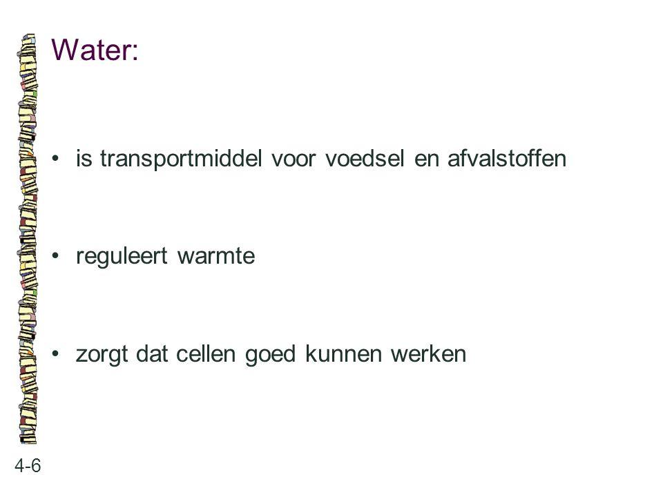 Water: 4-6 is transportmiddel voor voedsel en afvalstoffen reguleert warmte zorgt dat cellen goed kunnen werken